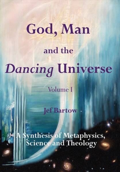 God, Man and the Dancing Universe, A Synthesis of Metaphysics, Science and Theology, Jef Bartow